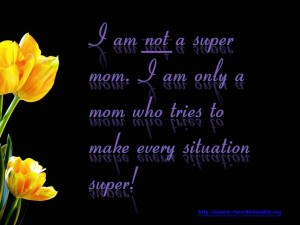 I am not a super mom. I am only a mom who tries to make every situation super!